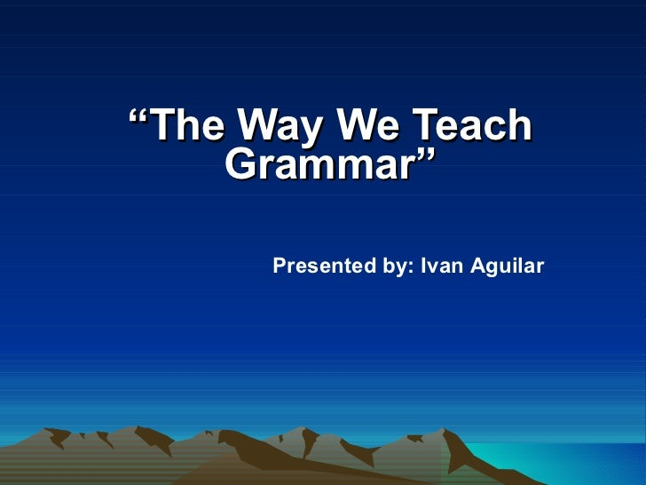 """ The Way We Teach Grammar"" Presented by: Ivan Aguilar"