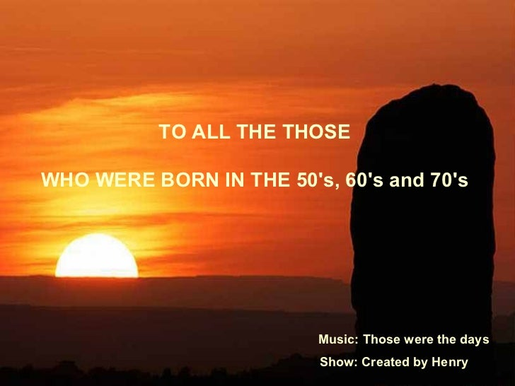 TO ALL THE THOSE  WHO WERE BORN IN THE 50's, 60's and 70's  Music: Those were the days Show: Created by Henry