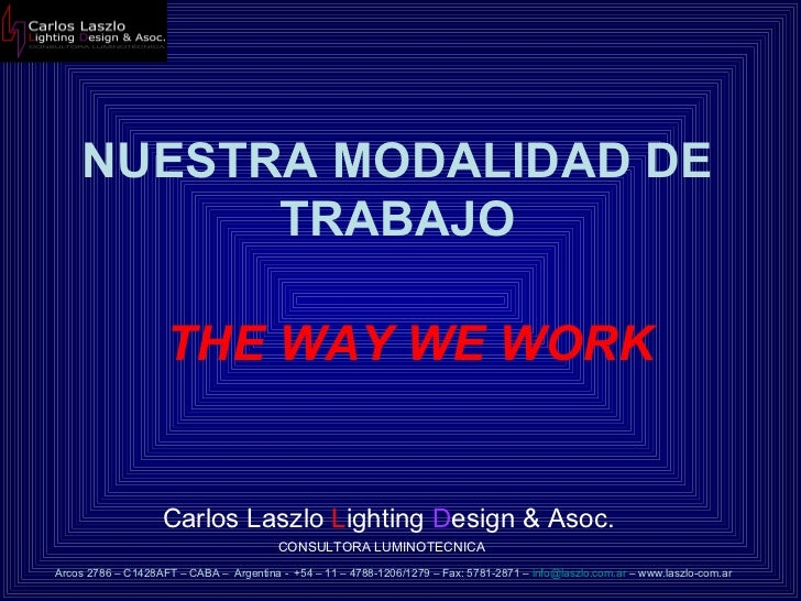 NUESTRA MODALIDAD DE TRABAJO Carlos Laszlo  L ighting  D esign & Asoc.  CONSULTORA LUMINOTECNICA Arcos 2786 – C1428AFT – C...