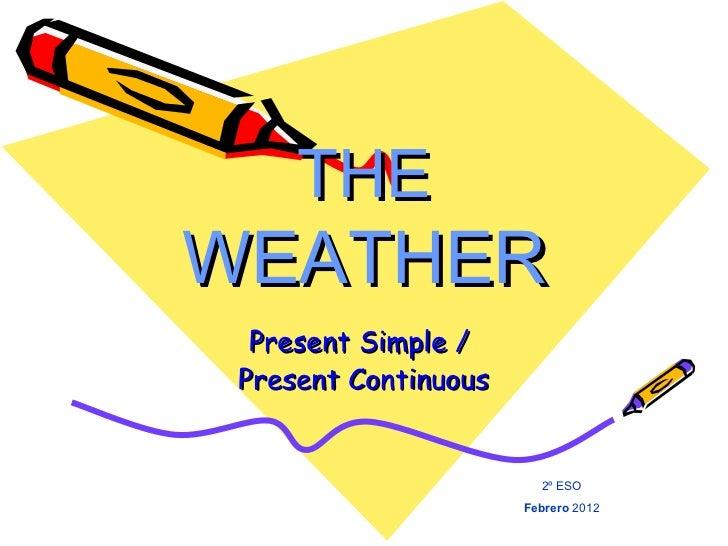 THE  WEATHER Present Simple /  Present Continuous 2º ESO Febrero  2012