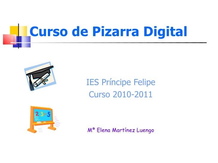 Curso de Pizarra Digital <ul><li>IES Príncipe Felipe </li></ul><ul><li>Curso 2010-2011 </li></ul><ul><li>Mª Elena Martínez...