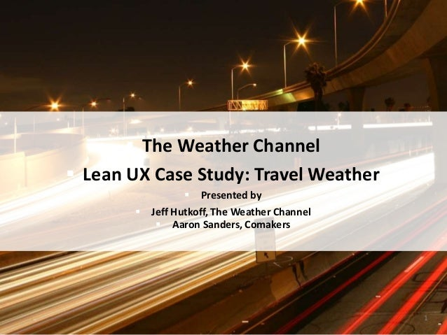  The Weather Channel  Lean UX Case Study: Travel Weather  Presented by  Jeff Hutkoff, The Weather Channel  Aaron Sand...
