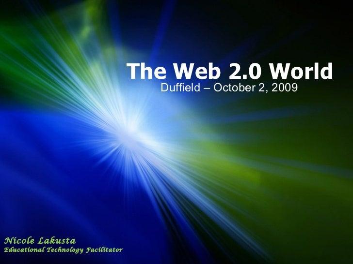 The Web 2.0 World Duffield – October 2, 2009 Nicole Lakusta Educational Technology Facilitator