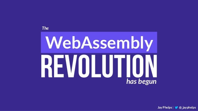 WebAssembly Jay Phelps | @_jayphelps The Revolutionhas begun