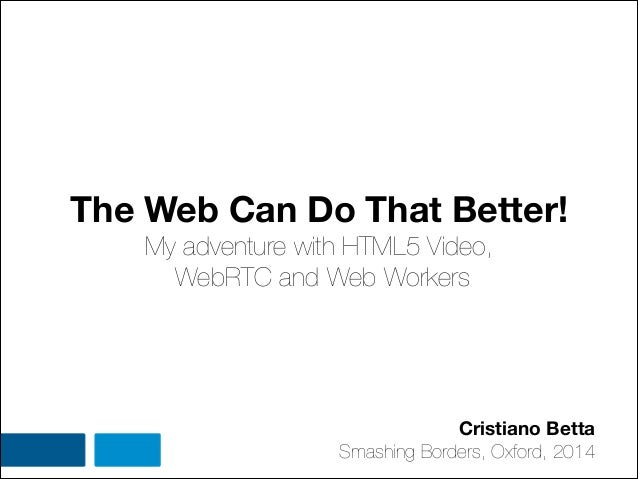 The Web Can Do That Better! My adventure with HTML5 Video, WebRTC and Web Workers Cristiano Betta Smashing Borders, Oxford...