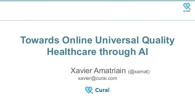 Towards Online Universal Quality Healthcare through AI Xavier Amatriain (@xamat) xavier@curai.com