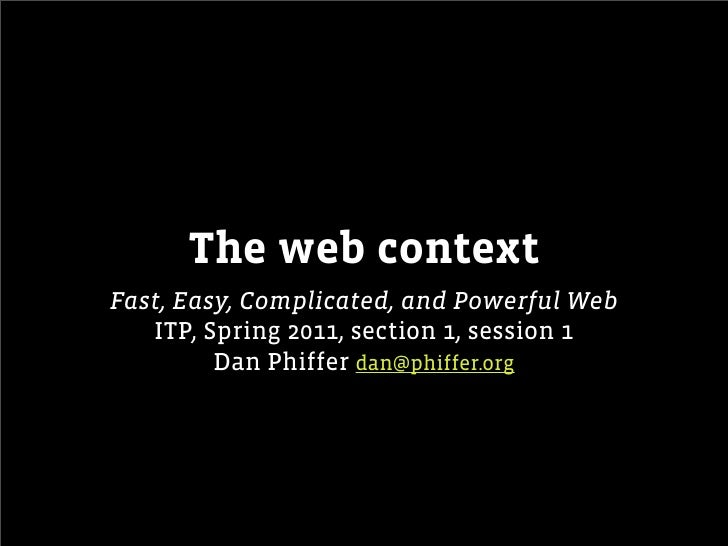 The web contextFast, Easy, Complicated, and Powerful Web   ITP, Spring 2011, section 1, session 1         Dan Phiffer dan@...