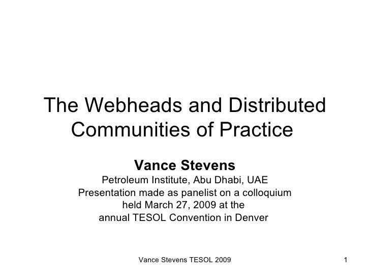 The Webheads and Distributed Communities of Practice  Vance Stevens Petroleum Institute, Abu Dhabi, UAE Presentation made ...