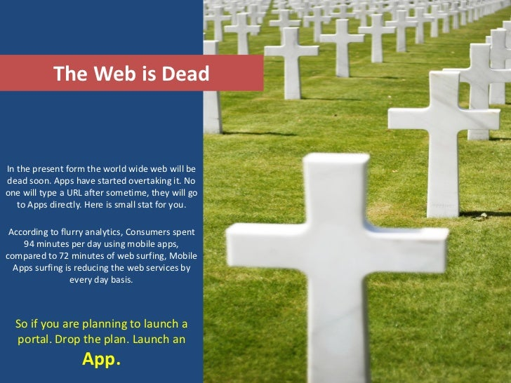 The Web is DeadIn the present form the world wide web will bedead soon. Apps have started overtaking it. Noone will type a...
