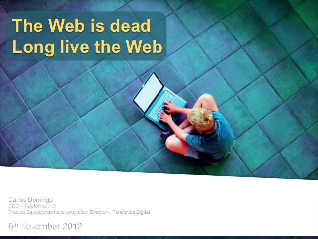 The Web is dead Long live the WebCarlos DomingoCEO – Telefónica I+DProduct Development and Innovation Director - Telefonic...