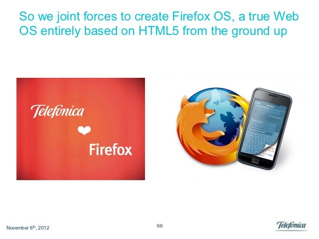 So we joint forces to create Firefox OS, a true Web     OS entirely based on HTML5 from the ground upNovember 6th, 2012   ...