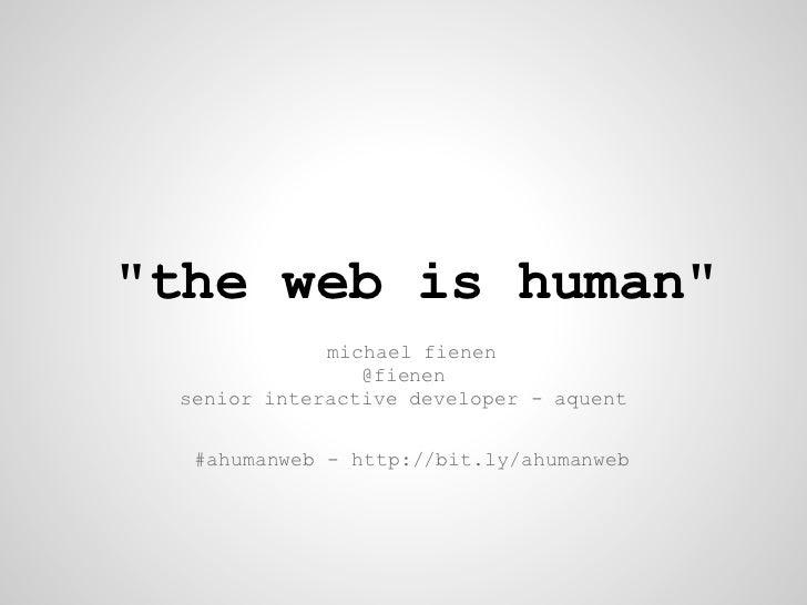 """the web is human""             michael fienen                @fienen senior interactive developer - aquent  #ahumanweb - h..."