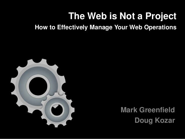Mark Greenfield Doug Kozar The Web is Not a Project How to Effectively Manage Your Web Operations