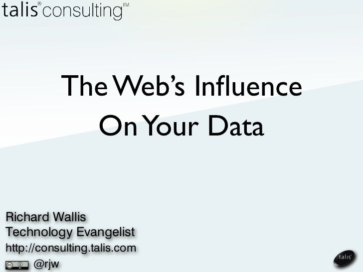 The Web's Influence             On Your DataRichard WallisTechnology Evangelisthttp://consulting.talis.com      @rjw