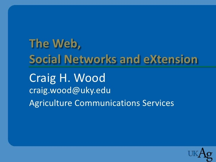 The Web, Social Networks and eXtension Craig H. Wood craig.wood@uky.edu Agriculture Communications Services