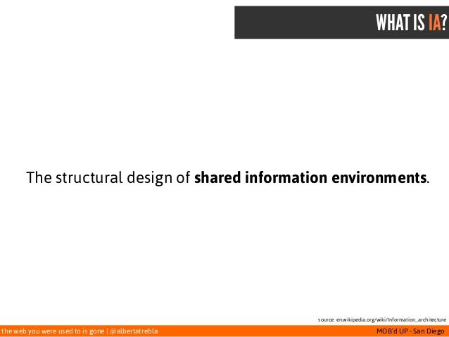 the web you were used to is gone   @albertatrebla MOB'd UP - San Diego WHAT IS IA? The structural design of shared informa...