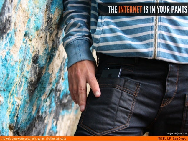 the web you were used to is gone   @albertatrebla MOB'd UP - San Diego THE INTERNET IS IN YOUR PANTS image: wtfjeans.com