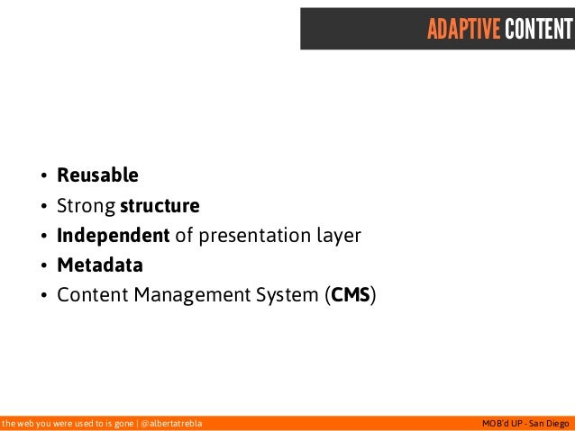 the web you were used to is gone   @albertatrebla MOB'd UP - San Diego ADAPTIVE CONTENT • Reusable • Strong structure • In...