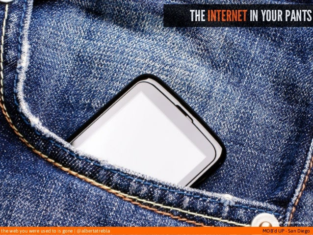 the web you were used to is gone   @albertatrebla MOB'd UP - San Diego THE INTERNET IN YOUR PANTS image: techpinions.com