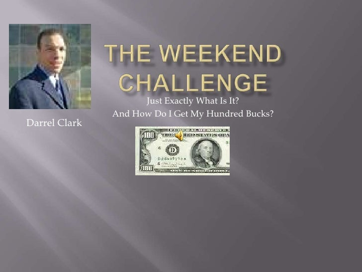 The Weekend Challenge<br />Just Exactly What Is It?<br />And How Do I Get My Hundred Bucks?<br />Darrel Clark<br />