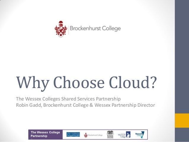 Why Choose Cloud?The Wessex Colleges Shared Services PartnershipRobin Gadd, Brockenhurst College & Wessex Partnership Dire...