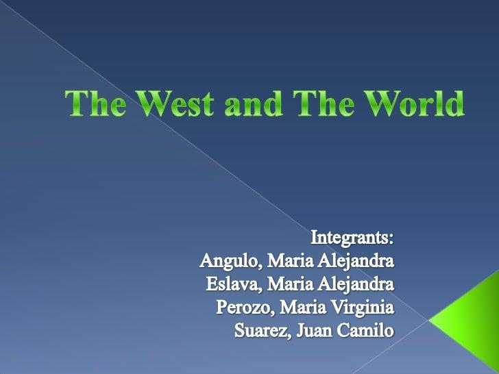 The West and The World<br />Integrants:<br />Angulo, Maria Alejandra  <br />Eslava, Maria Alejandra<br />Perozo, Maria Vir...