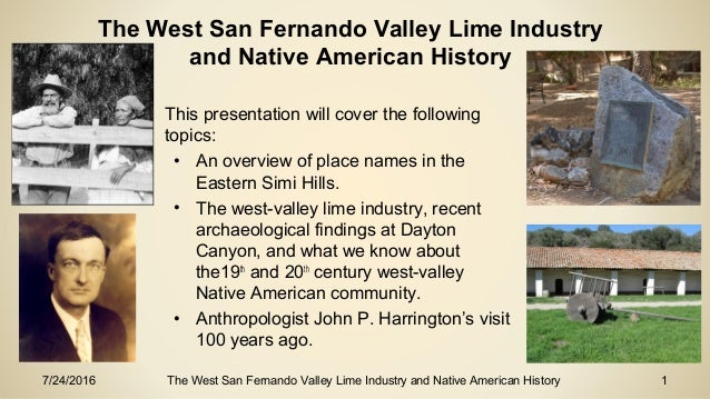 7/24/2016 The West San Fernando Valley Lime Industry and Native American History 1 • This presentation will cover the foll...