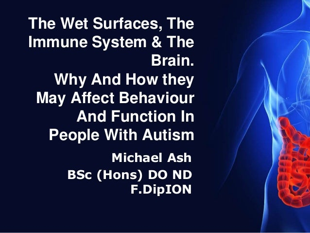 The Wet Surfaces, The Immune System & The Brain. Why And How they May Affect Behaviour And Function In People With Autism ...