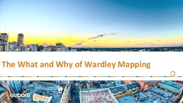 The What and Why of Wardley Mapping