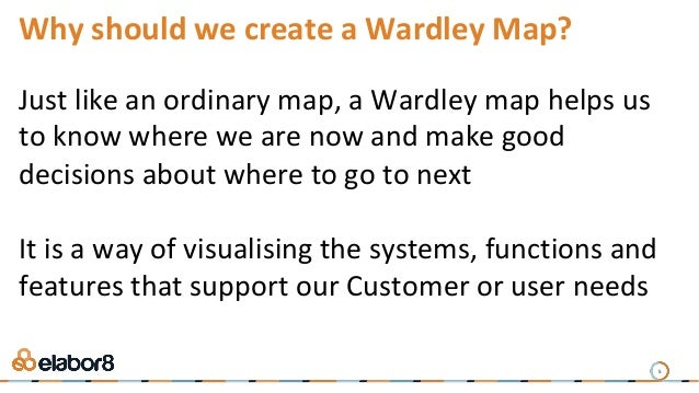 5 Why should we create a Wardley Map? Just like an ordinary map, a Wardley map helps us to know where we are now and make ...