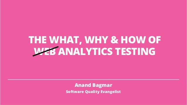 THE WHAT, WHY & HOW OF WEB ANALYTICS TESTING Anand Bagmar Software Quality Evangelist