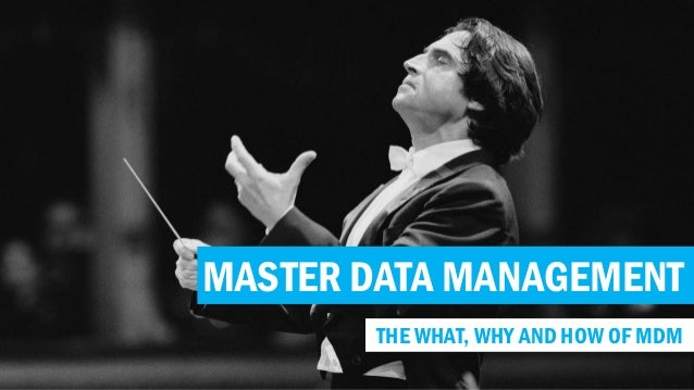 MASTER DATA MANAGEMENT THE WHAT, WHY AND HOW OF MDM