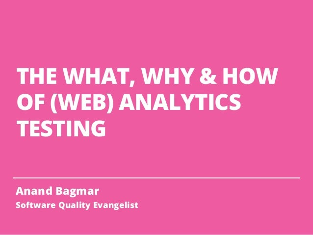 THE WHAT, WHY & HOW OF (WEB) ANALYTICS TESTING Anand Bagmar Software Quality Evangelist