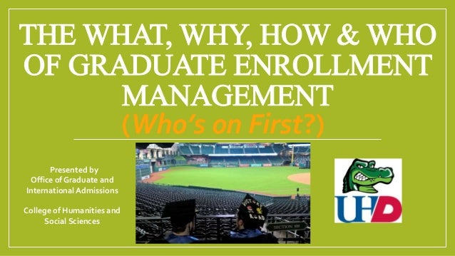 THE WHAT, WHY, HOW & WHO OF GRADUATE ENROLLMENT MANAGEMENT (Who's on First?) Presented by Office of Graduate and Internati...