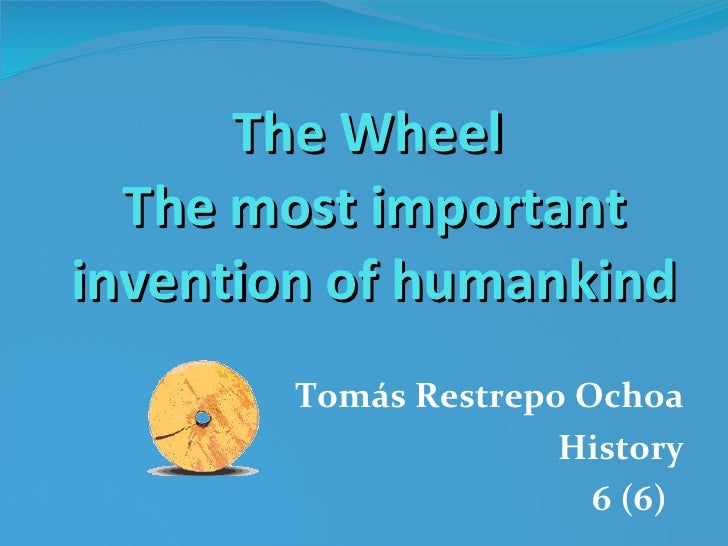 The Wheel  The most important invention of humankind Tomás Restrepo Ochoa History 6 (6)