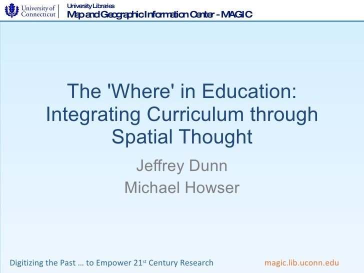 The 'Where' in Education: Integrating Curriculum through Spatial Thought Jeffrey Dunn Michael Howser