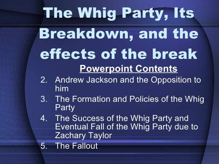 The Whig Party, Its Breakdown, and the effects of the break <ul><li>Powerpoint Contents </li></ul><ul><li>Andrew Jackson a...