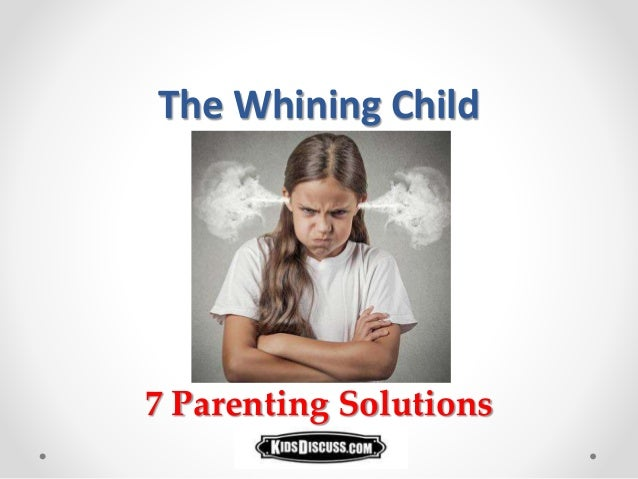The Whining Child 7 Parenting Solutions