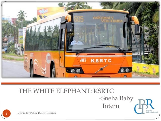 THE WHITE ELEPHANT: KSRTC -Sneha Baby Intern 1 Centre for Public Policy Research
