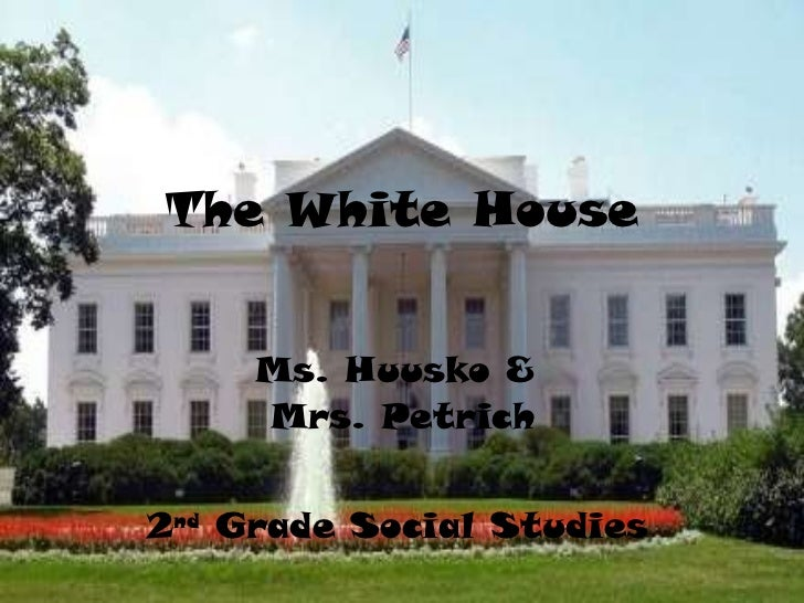 The White House Ms. Huusko &  Mrs. Petrich 2 nd  Grade Social Studies
