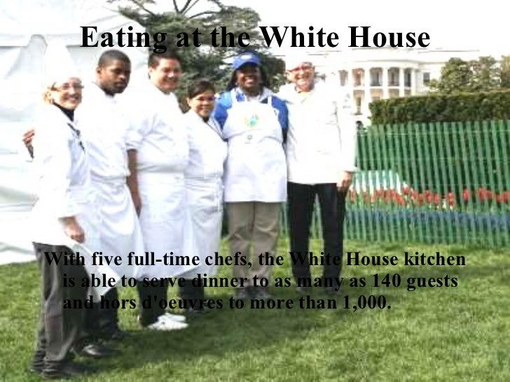 Eating at the White House <ul><li>With five full-time chefs, the White House kitchen is able to serve dinner to as many as...
