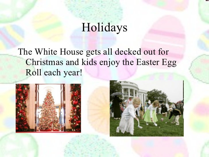 Holidays <ul><li>The White House gets all decked out for Christmas and kids enjoy the Easter Egg Roll each year! </li></ul>
