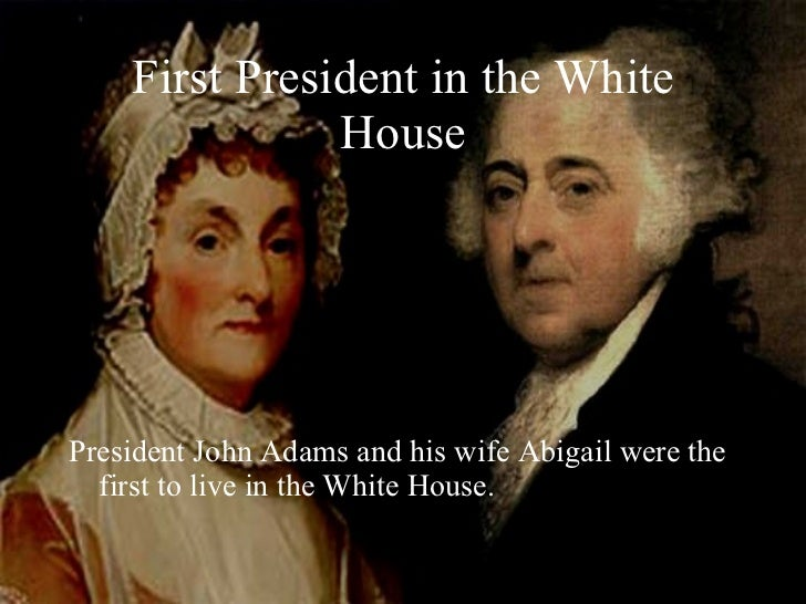 First President in the White House <ul><li>President John Adams and his wife Abigail were the first to live in the White H...