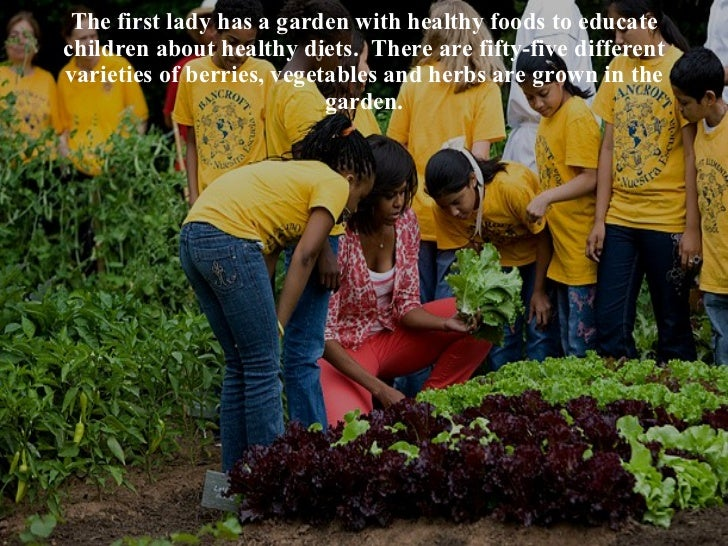 The first lady has a garden with healthy foods to educate children about healthy diets.  There are fifty-five different va...