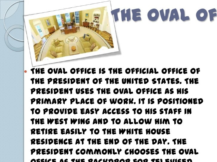 The Oval Of   The Oval Office is the official office of    the President of the United States. The    President uses the ...