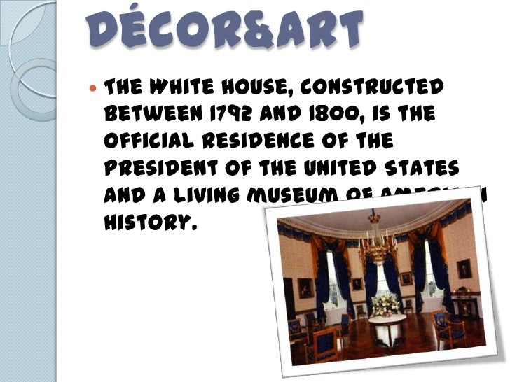 Décor&Art   The White House, constructed    between 1792 and 1800, is the    official residence of the    President of th...