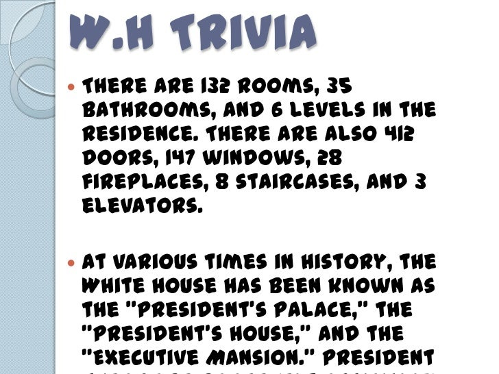 W.H Trivia   There are 132 rooms, 35    bathrooms, and 6 levels in the    Residence. There are also 412    doors, 147 win...