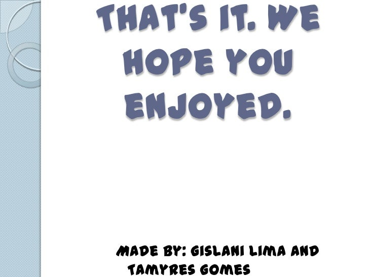 Thats it. We hope you enjoyed. Made by: Gislani Lima and  Tamyres Gomes