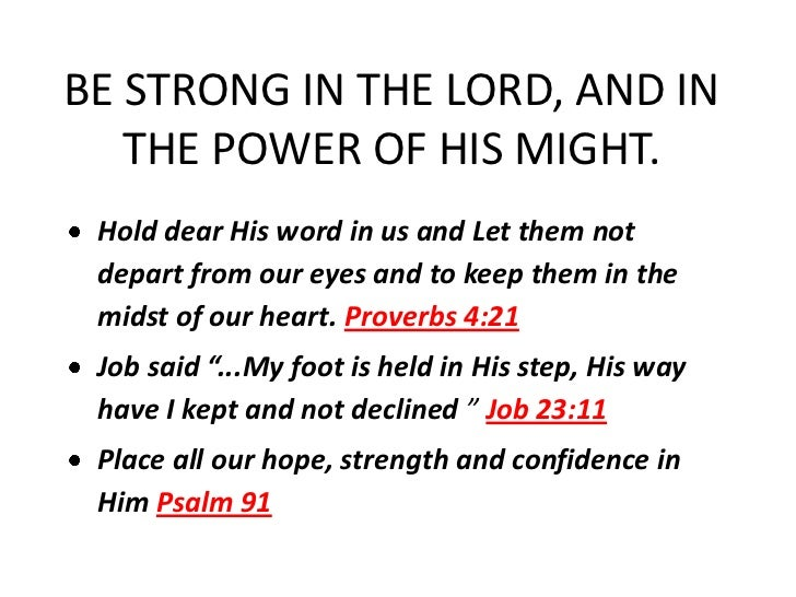 BE STRONG IN THE LORD, AND IN   THE POWER OF HIS MIGHT. Hold dear His word in us and Let them not depart from our eyes and...