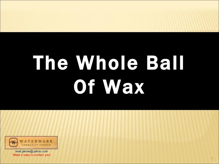 The Whole Ball Of Wax [email_address] Make it easy to contact you!